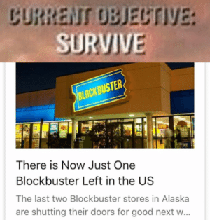 the last bastion of humanitys hope: CURRENT OBJECTIVE:  SURVIVE  BLOCKBUSTE  ntal  There is Now Just One  Blockbuster Left in the US  The last two Blockbuster stores in Alaska  are shutting their doors for good next w... the last bastion of humanitys hope