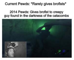 Brofist?: Current Pewds: *Rarely gives brofists*  2014 Pewds: Gives brofist to creepy  guy found in the darkness of the catacombs Brofist?