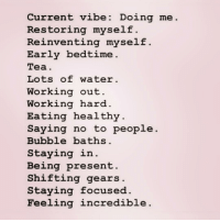 self care is everything! ✨💕 bipolargirlfriend: Current vibe: Doing me.  Restoring myself.  Reinventing myself  Early bedtime  Tea.  Lots of water.  Working out  Working hard  Eating healthy  Saying no to people  Bubble baths.  Staying in.  Being present  Shifting gears  Staying focused  Feeling incredible self care is everything! ✨💕 bipolargirlfriend
