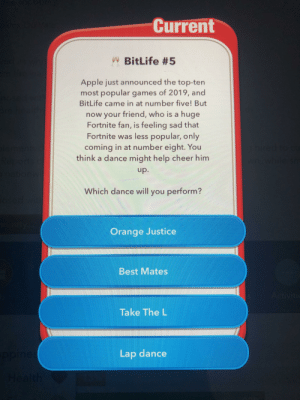 Just stop: Current  W BitLife #5  Apple just announced the top-ten  most popular games of 2019, and  BitLife came in at number five! But  now your friend, who is a huge  Fortnite fan, is feeling sad that  Fortnite was less popular, only  g hired  while srm  coming in at number eight. You  think a dance might help cheer him  lermented  Rep  orts c  Swin  dp.  Which dance will you perform?  osed with  unity  Orange Justice  Best Mates  Activitic  Take The L  opine:  Lap dance  Health Just stop