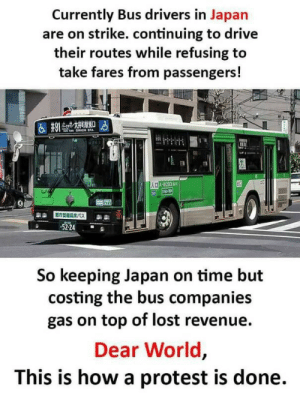 Memes, Protest, and Lost: Currently Bus drivers in Japan  are on strike. continuing to drive  their routes while refusing to  take fares from passengers!  5224  So keeping Japan on time but  costing the bus companies  gas on top of lost revenue.  Dear World  This is how a protest is done. How to protest properly via /r/memes https://ift.tt/2FyGOYp