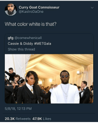 Funny, Goals, and Love: Curry Goat Connoisseur  @KastroDaOne  What color white is that?  gfg @comewhenicall  Cassie & Diddy #METGala  Show this thread  5/8/18, 12:13 PM  20.3K Retweets 47.9K Likes That's that Sammy Sosa white @larnite • ➫➫➫ Follow @Staggering for more funny posts daily! • (Ignore: memes like4like funny music love comedy goals fortnite)