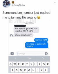 Life, Memes, and Shit: @CurryStJay  Some random number just inspired  me to turn my life around  Message  Today 10:50 PM  Y'all need to get it the fuck  together RIGHT NOW  Wrong people sorry  Nah you right  I do need to get my shit  together  Message  You  A S DF GHJ KL 😂Inspiration at its finest