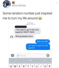 Life, Shit, and Sorry: @CurryStJay  Some random number just inspired  me to turn my life around  iMessage  Today 10:50 PM  Y'all need to get it the fuck  together RIGHT NOW  Wrong people sorry  Nah you right  I do need to get my shit  together  IMessage  You Get your life together