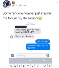 Life, Shit, and Sorry: @CurryStJay  Some random number just inspired  me to turn my life around  iMessage  Today 10:50 PM  Y'all need to get it the fuck  together RIGHT NOW  Wrong people sorry  Nah you right  I do need to get my shit  together  (IMessage  You Random motivation 👌😂 https://t.co/8lHi0To0CB