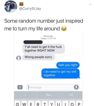 Dank, Life, and Memes: @CurryStJay  Some random number just inspired  me to turn my life around  iMessage  Today 10:50 PM  Y'all need to get it the fuck  together RIGHT NOW  Wrong people sorry  Nah you right  I do need to get my shit  together  IMessage  You Get your life together by RiCriostoir MORE MEMES