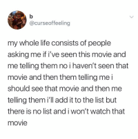 People that do this are the worst.. 😤😩 https://t.co/mnME7P6BWl: @curseoffeeling  my whole life consists of people  asking me if i've seen this movie and  me telling them no i haven't seen that  movie and then them telling me i  should see that movie and then me  telling them i'll add it to the list but  there is no list and i won't watch that  movie People that do this are the worst.. 😤😩 https://t.co/mnME7P6BWl
