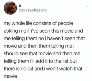 Life, Movie, and Watch: @curseoffeeling  my whole life consists of people  asking me if i've seen this movie and  me telling them no i haven't seen that  movie and then them telling me i  should see that movie and then me  telling them i'll add it to the list but  there is no list and i won't watch that  movie meirl