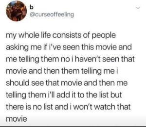 Life, True, and Movie: @curseoffeeling  my whole life consists of people  asking me if i've seen this movie and  me telling them no i haven't seen that  movie and then them telling me i  should see that movie and then me  telling them i'll add it to the list but  there is no list and i won't watch that  movie True