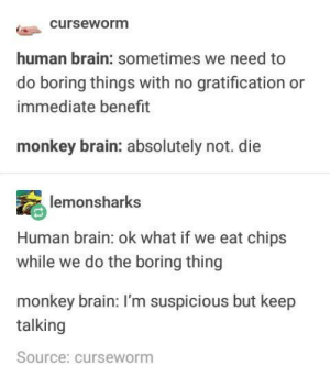 Monkey brain liked chips: curseworm  human brain: sometimes we need to  do boring things with no gratification or  immediate benefrt  monkey brain: absolutely not. die  monsharks  Human brain: ok what if we eat chips  while we do the boring thing  monkey brain: I'm suspicious but keep  talking  Source: curseworm Monkey brain liked chips
