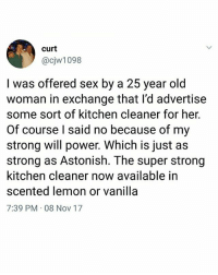 Classic | Follow @aranjevi for more!: curt  @cjw1098  a 25 year old  l was offered sex by  woman in exchange that l'd advertise  some sort of kitchen cleaner for her.  Of course l said no because of my  strong will power. Which is just as  strong as Astonish. The super strong  kitchen cleaner now available in  scented lemon or vanilla  7:39 PM 08 Nov 17 Classic | Follow @aranjevi for more!