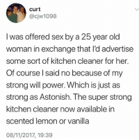 🤣😂😂😂😂😂: curt  @cjw1098  l was offered sex by a 25 year old  woman in exchange that l'd advertise  some sort of kitchen cleaner for her  Of course l said no because of my  strong will power. Which is just as  strong as Astonish. The super strong  kitchen cleaner now available in  scented lemon or vanilla  08/11/2017, 19:39 🤣😂😂😂😂😂