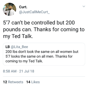 Bailey Jay, Ted, and Women: Curt.  @JustCallMeCurt  5'7 can't be controlled but 200  pounds can. Thanks for coming to  my Ted Talk.  LB @Lita_Bee  200 lbs don't look the same on all women but  57 looks the same on all men. Thanks for  coming to my Ted Talk.  8:58 AM-21 Jul 18  12 Retweets 14 Likes Her fiancee is 6'4