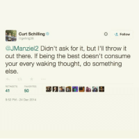 Cutting Schilling schools Johnny Manziel!: Curt Schilling  Follow  gehrig 38  @JManziel2 Didn't ask for it, but I'll throw it  out there. If being the best doesn't consume  your every waking thought, do something  else  RETWEETS FA  41  9:52 PM 24 Dec 2014 Cutting Schilling schools Johnny Manziel!