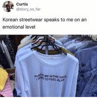 Alive, Memes, and Korean: Curtis  @stxry_so far  Korean streetwear speaks to me on an  emotional level  PU ME INTHE FACE  EED TO FEEL ALIVE  0 🤣Another level