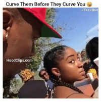 Curve Them Before They Curve You  @Trav Que  HoodClips.com Hahha fuckin savage bruh By: Travque hoodclips