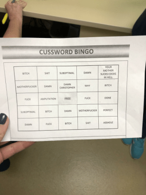 Bitch, Funny, and Nsfw: CUSSWORD BINGO  YOUR  MOTHER  DAMN  SUBOPTIMAL  SHIT  BITCH  SUCKS COCKs  IN HELL  DAMN  BITCH  WHY  DAMN CHRISTOPHER  DONE  AMPUTATION FREE  FUCK  FUCK  DAMN MOTHERFUCKER PERFECT  BITCH  SUBOPTIMAL  ASSHOLE  SHIT  BITCH  FUCK  DAMN My GF works in an animal surgery center. One of the surgeons has an 8 hour surgery today and the rest of the staff has a cuss word bingo game going for the duration of it. [NSFW]