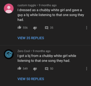 Meirl: custom toggle • 9 months ago  I dressed as a chubby white girl and gave a  guy a bj while listening to that one song they  had.  t 556  35  VIEW 35 REPLIES  Zero Cool • 9 months ago  I got a bj from a chubby white girl while  listening to that one song they had.  549  50  VIEW 50 REPLIES Meirl