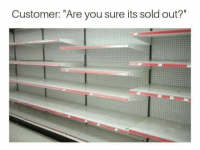 """sold out: Customer: """"Are you sure its sold out?"""""""