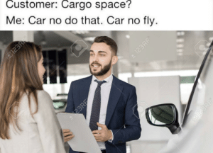 Cars in space: Customer: Cargo space?  Me: Car no do that. Car no fly.  @123RF  FR  o123RF  123RF  @123RF Cars in space
