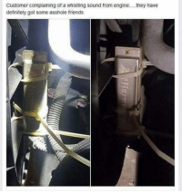 Definitely, Memes, and Prank: Customer complaining of a whistling sound from engine... they have  definitely got some asshole friends Dank pranks heated yyc