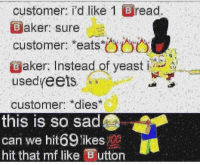 Sad, Yeast, and Can: customer: I'd like 1  Baker: sure  customer: eats  read.  aker Instead of yeast  usedyeets  customer: *dies  this is so sad  can we hit69 likeso  hit that mf like Button