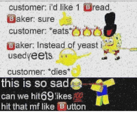 Memes, Sad, and 🤖: customer: i'd like I  read.  aker. Sure  customer: *eats*  @aker. Instead of yeast im  诌ウ台  usedyeets  customer *dies  this is so sad  can we hit69 likese  hit that mf like Buttor 😤😤
