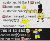 Dank Memes, Sad, and Yeast: customer: I'd like I read.  Baker: sure  customer: eats  Eaker: Instead of yeast  usedyeets.。。  customer: dies  this is so sad  can we hit69 likes  hit that mf like utton