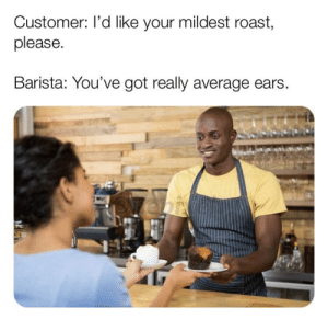 Roast, Good, and Barista: Customer: I'd like your mildest roast,  please.  Barista: You've got really average ears That's just good customer service