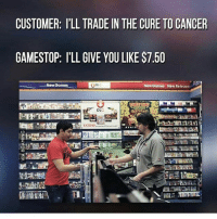 Dank, Friends, and Funny: CUSTOMER: ILL TRADE IN THE CURE TO NCER  GAMESTOP: l'LL GIVE YOU LIKE S7.50  New Games  ODL  New Games New Roleases  DL  EXTEND 🔥Follow 👉@IJFXL👈 For More Content🔥 ❤️DOUBLE-TAP❤️👥TAG SOME FRIENDS👥 📺YouTube: IJFXL📺 💦124K STRONG!!!💦 - ❌Ignore Tags❌ battlefield battlefield1 battlefield4 gta gtav gta5 gtavonline cod4 comedy savage humor cod callofduty callofdutymemes gfuel game gaming gamingmeme gamer gamer scuf meme memes dank dankmemes relatable funny hilarious Via: 8gaming