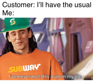 Life, Subway, and Never: Customer: l'll have the usual  Мe:  SUBWAY  I've never met this man in my life I don't even know who you are
