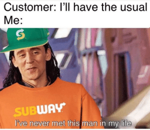 Life, Memes, and Subway: Customer: l'll have the usual  Me:  TM  SUBWAY  I've never met this man in my life Dump memes