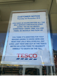 "At least Tesco are giving shoppers a bit of warning this year: CUSTOMER NOTICE  Thursday 3rd November 2016.  YOU HAVE 48 HOURS BEFORE ALL THE  SELF SERVICE CHECKOUTS START  GOING ""HO HO HO MERRY  CHRISTMAS"" EVERY TIME YOU USE  THEM, SO BUCKLE THE FUCK UP.  YOU THINK IT'S ANNOYING FOR YOU?  IMAGINE HAVING TO WORK HERE AND  HEAR THAT JOLLY BOLLOCKS ALL DAY  LONG. LAST YEAR ONE GUY AT THE TESCO  METRO IN LUTON TRIED TO HEADBUTT  HIMSELF TO DEATH ON THE TILL.  TESCO  the poke.co.uk At least Tesco are giving shoppers a bit of warning this year"