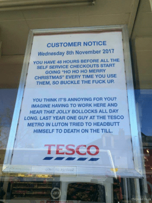 "Merry Christmas ya filthy animals: CUSTOMER NOTICE  Wednesday 8th November 2017  YOU HAVE 48 HOURS BEFORE ALL THE  SELF SERVICE CHECKOUTS START  GOING ""HO HO HO MERRY  CHRISTMAS"" EVERY TIME YOU USE  THEM, SO BUCKLE THE FUCK UP  YOU THINK IT'S ANNOYING FOR YOU?  IMAGINE HAVING TO WORK HERE AND  HEAR THAT JOLLY BOLLOCKS ALL DAY  LONG. LAST YEAR ONE GUY AT THE TESCO  METRO IN LUTON TRIED TO HEADBUTT  HIMSELF TO DEATH ON THE TILL.  TESCO Merry Christmas ya filthy animals"