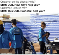 Hello, Memes, and Phone: Customer on the phone: Hello?  Staff: CCB. How may I help you?  Customer: Excuse me?  Staff: This CCB. How can I help you?  C.C.B  submitted by Eugene That name tho.... 😂😂