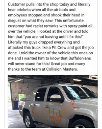 """Head, Memes, and Saw: Customer pulls into the shop today and literally  hear crickets when all the air tools and  employees stopped and shook their head in  disgust on what they saw. This unfortunate  customer had racist remarks with spray paint all  over the vehicle. I looked at the driver and told  him that """"you are not leaving until l fix this!  Literally my guys dropped everything and  attacked this truck like a Pit Crew and got the job  done. I told the owner of the vehicle this ones on  me and I wanted him to know that Buffalonians  will never stand for this! Great job and many  thanks to the team at Collision Masters."""
