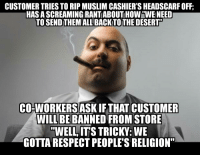 "TIL ""wingnut"" is a religion.: CUSTOMER TRIES TO RIP MUSLIM CASHIER'S HEADSCARF OFF  HASA SCREAMINGIRANTIABOUT HOWHWEINEED  TO SENDTHEMALLBACKTOTHEDESERTU  CO-WORKERS ASKIFTHAT CUSTOMER  WILL BE  BANNED FROM STORE  ""WELL ITS TRICKY: WE  GOTTA RESPECT PEOPLES RELIGION"" TIL ""wingnut"" is a religion."