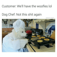 Lol, Shit, and Chef: Customer: We'll have the woofles lol  Dog Chef: Not this shit again  @chaos.reigns meirl
