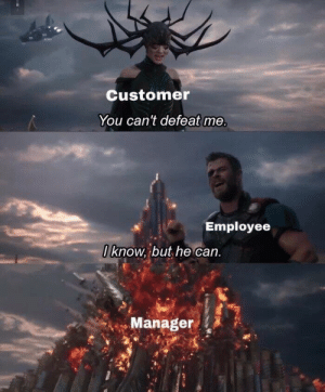 Employee: Customer  You can't defeat me  Employee  I know, but he can.  Manager
