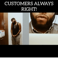 Memes, Nelly, and 🤖: CUSTOMERS ALWAYS  RIGHT! CUSTOMERS ALWAYS RIGHT! w- @nelly