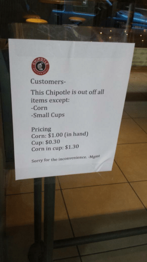 Corn In: Customers-  This Chipotle is out off all  items except:  -Corn  -Small Cups  Pricing  Corn: $1.00 (in hand)  Cup: $0.30  Corn in cup: $1.30  Sorry for the inconvenience. -Mgmt