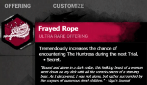 """Leaked Survivor Offering 8: CUSTOMIZE  OFFERING  Frayed Rope  ULTRA RARE OFFERING  Tremendously increases the chance of  encountering The Huntress during the next Trial.  Secret.  """"Bound and alone in a dark cellar, this hulking beast of a woman  went down on my dick with all the voraciousness of a starving  bear. As I discovered, I was not alone, but rather surrounded by  the corpses of numerous dead dhildren."""" - Vigo's Journal Leaked Survivor Offering 8"""