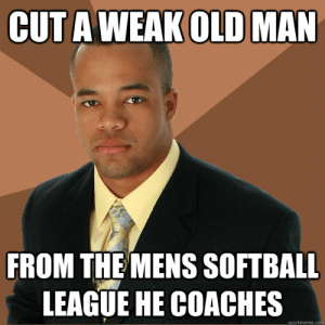 Cut A Weak Old Man From The Mens Softball League He Coaches