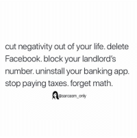 (via twitter-molly7anne): cut negativity out of your life. delete  Facebook. block your landlord's  number. uninstall your banking app.  stop paying taxes. forget math.  @sarcasm_only (via twitter-molly7anne)