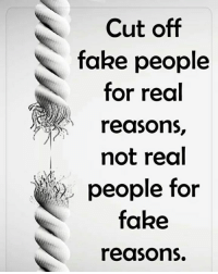 fake people: Cut off  fake people  for real  reasons,  not real  people for  fake  reasons.