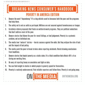 "!!!!!!!: CUT OUT AND TAPE NEAR YOUR COMPUTER OR TV  BREAKING NEWS CONSUMER'S HANDBOOK  POVERTY IN AMERICA EDITION  1.  Beware the word ""dependency."" It's a dog whistle used to denounce both the poor and the programs  that help them.  The safety net is not as solid as portrayed. Millions are not secured against homelessness or hunger.  Scrutinize reform proposals that fixate on welfare-to-work programs. They are political seductions  that don't address most of the poor.  Beware stories that blame the poor for moral failings, or bad judgement. Poverty is a systemic  problem, not an individual one.  The media love ""unicorn"" stories heroic success against the odds. But they eclipse the role of luck  and the impact of bad policy  The media paint the poor in broad strokes when reporting misdeeds. Resist drawing conclusions  from headlines.  Beware stories that depict poverty as a static state. It's a fluid condition that affects 40% of us  during our working lives  Be wary of reporting heavy on anecdotes and light on data  You can find insight in stories in which people in poverty speak for themselves.  Poverty is routinely undercovered. Find reliable reporters and follow them. Poverty is not going away.  2.  3.  4.  5.  6.  8.  9.  10.  ONI THE MEDIA  ONTHEMEDIA.ORG !!!!!!!"