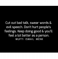Bad, Memes, and Good: Cut out bad talk, swear words &  evil speech. Don't hurt people's  feelings. Keep doing good & you'll  feel a lot better as a person.  MUFTI ISMAIL MENK Tag • Share • Like Cut out bad talk, swear words & evil speech. Don't hurt people's feelings. Keep doing good & you'll feel a lot better as a person. muftimenk muftimenkfanpage muftimenkreminders Follow: @muftimenkofficial Follow: @muftimenkreminders