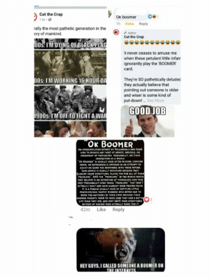 """Hmm looks like someone got offended (sorry for image quality): Cut the Crap  1 hr ·O  Ok boomer  1h Haha Reply  rally the most pathetic generation in the  ory of mankind.  Author  Cut the Crap  00s: I'M DYING OF BLACK PLAG  It never ceases to amuse me  when these petulant little infan  ignorantly play the 'BOOMER  card.  They're SO pathetically deluded  they actually believe that  pointing out someone is older  and wiser is some kind of  00s: I'M WORKING 16 HOUR DA  put-down! . See More  GOOD JOB  1900s: I'M OFF TO FIGHT A WAR  """"Ок ВооMER  AN OVERSIMPLIFIED RETORT BY MILLENNIALS AND GENZ  KIDS TO DISMISS ANY SORT OF ADVICE, RIDICULE, OR  JUDGEMENT OF THEMSELVES PERSONALLY, OR THEIR  GENERATION AS A WHOLE.  """"OK BOOHER"""" IS USUALLY USED AFTER WISOOM, COMHON  SENSE, OR EXPERIENCE IS OFFERED IN AN ATTEMPT TO  ASSIST OR GUIDE THE INDIVIDUAL WITH THEIR FUTURE.  SAID ADVICE IS USUALLY DISMISSED BECAUSE THEY.  ALREADY KNOW EVERYTHING, BLAME YOU FOR ALL OF THEIR  """"PROBLEHS"""". AND THE """"PROBLEMS IN THE WORLD WHICH  THEY BELIEVE IS AN EXTENSION OF THEMSELVES AND TAKE  VERY PERSONALLY! EVEN THOSE PROBLEMS THAT DONT  ACTUALLY EXIST AND HAVE ALREADY BEEN PROVEN FALSE  IT IS A PHRASE USUALLY USED BY ENTITLED LITTLE  PARTICIPATION TROPHY WINNERS WHO NEVER HAD TO  WORK FOR ANYTHING IN THEIR LIVES BECAUSE THEIR  BOOMER PARENTS TRIED TO MAKE SURE THEY HAD A BETTE  LIFE THAN THEY DID, ANO JUST GAVE THEM EVERYTHING  INSTEAD OF MAKING THEM ACTUALLY WORK FOR IT.  42m Like Reply  HEY GUYS, I CALLED SOMEONE A BOOMER ON  THE INTERNETS. Hmm looks like someone got offended (sorry for image quality)"""