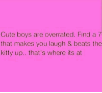 Cute, Beats, and Overrated: Cute boys are overrated. Find a 7  that makes you laugh & beats the  kitty up.. that's where its at