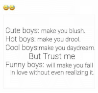 drool: Cute boys: make you blush.  Hot boys: make you drool  Cool boys.make you daydream  But Trust me  Funny boys: will make you fall  in love without even realizing it.